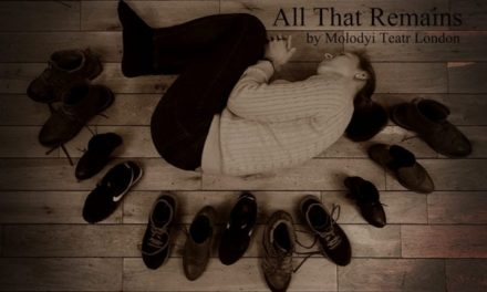 "Theatre Review: ""All That Remains"" (Olesya Khromeychuk/Molodyi Teatr London, 2018)"